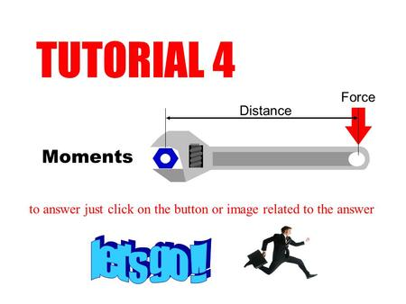 Moments TUTORIAL 4 to answer just click on the button or image related to the answer Distance Force.
