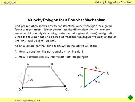 P. Nikravesh, AME, U of A Velocity Polygon for a Four-bar Introduction Velocity Polygon for a Four-bar Mechanism This presentation shows how to construct.
