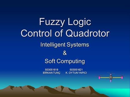 Fuzzy Logic Control of Quadrotor Intelligent Systems & Soft Computing 503051621 K. OYTUN YAPICI 503051619 BİRKAN TUNÇ.