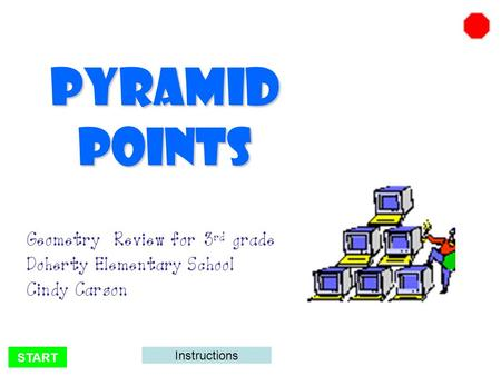 START Pyramid Points Geometry Review for 3 rd grade Doherty Elementary School Cindy Carson Instructions.