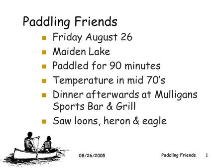 08/26/2005 Paddling Friends1 Friday August 26 Maiden Lake Paddled for 90 minutes Temperature in mid 70's Dinner afterwards at Mulligans Sports Bar & Grill.