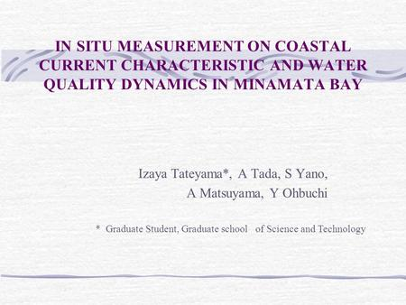 IN SITU MEASUREMENT ON COASTAL CURRENT CHARACTERISTIC AND WATER QUALITY DYNAMICS IN MINAMATA BAY Izaya Tateyama*, A Tada, S Yano, A Matsuyama, Y Ohbuchi.