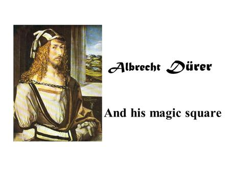 Albrecht Dürer And his magic square. On the wall to the right hangs the magic square Dürer created.