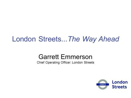 London Streets...The Way Ahead Garrett Emmerson Chief Operating Officer: London Streets.