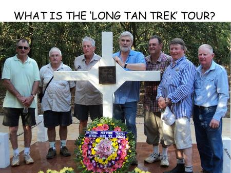 WHAT IS THE 'LONG TAN TREK' TOUR? it's a group of people who want to visit The area of Australian operations During the Viet Nam war 1965-72. It's escorted.