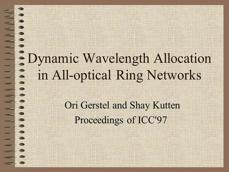 Dynamic Wavelength Allocation in All-optical Ring Networks Ori Gerstel and Shay Kutten Proceedings of ICC'97.