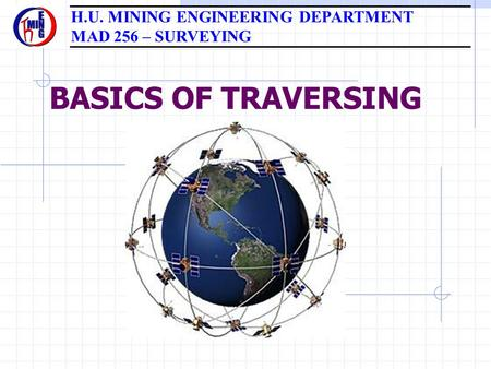 BASICS OF TRAVERSING H.U. MINING ENGINEERING DEPARTMENT MAD 256 – SURVEYING.