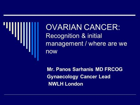 OVARIAN CANCER: Recognition & initial management / where are we now Mr. Panos Sarhanis MD FRCOG Gynaecology Cancer Lead NWLH London.
