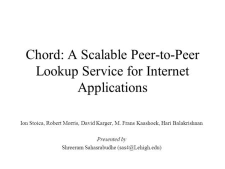 Chord: A Scalable Peer-to-Peer Lookup Service for Internet Applications Ion Stoica, Robert Morris, David Karger, M. Frans Kaashoek, Hari Balakrishnan Presented.
