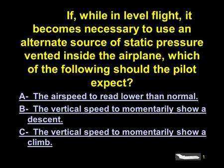 1 #4908.If, while in level flight, it becomes necessary to use an alternate source of static pressure vented inside the airplane, which of the following.