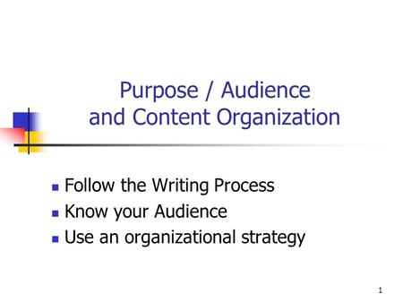 1 Purpose / Audience and Content Organization Follow the Writing Process Know your Audience Use an organizational strategy.