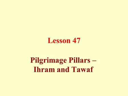 Lesson 47 Pilgrimage Pillars – Ihram and Tawaf. There are certain conditions that must be met in order for the pilgrimage (Hajj) and the lesser pilgrimage.