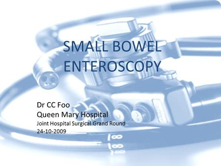 SMALL BOWEL ENTEROSCOPY Dr CC Foo Queen Mary Hospital Joint Hospital Surgical Grand Round 24-10-2009.