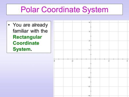 Polar Coordinate System You are already familiar with the Rectangular Coordinate System.