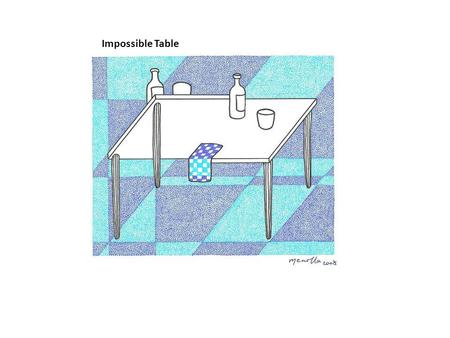 Impossible Table. This construction from Swedish artist Oscar Reutersvard is not physically possible.