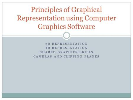 3D REPRESENTATION 2D REPRESENTATION SHARED GRAPHICS SKILLS CAMERAS AND CLIPPING PLANES Principles of Graphical Representation using Computer Graphics Software.