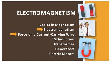 Basics in Magnetism Electromagnetism Force on a Current-Carrying Wire EM Induction Transformer Generators Electric Motors ELECTROMAGNETISM.