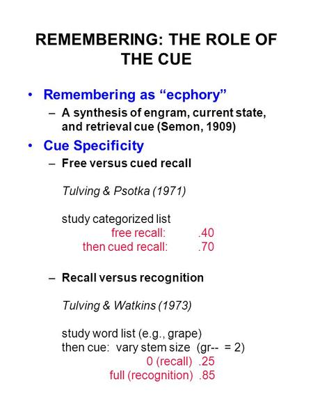 "REMEMBERING: THE ROLE OF THE CUE Remembering as ""ecphory"" –A synthesis of engram, current state, and retrieval cue (Semon, 1909) Cue Specificity –Free."