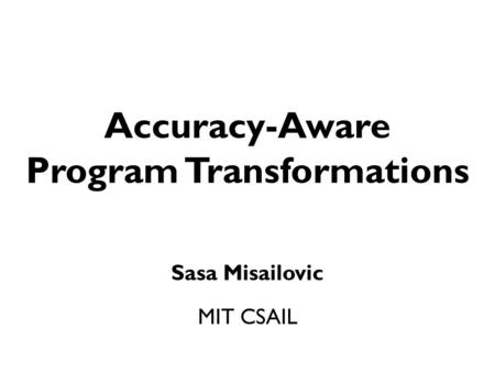 Accuracy-Aware Program Transformations Sasa Misailovic MIT CSAIL.