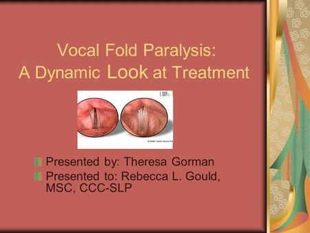 Vocal Fold Paralysis: A Dynamic Look at Treatment Presented by: Theresa Gorman Presented to: Rebecca L. Gould, MSC, CCC-SLP.