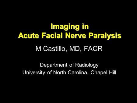 Imaging in Acute Facial Nerve Paralysis M Castillo, MD, FACR Department of Radiology University of North Carolina, Chapel Hill.