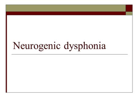 Neurogenic dysphonia Neurogenic Dysphonia: Topics  Neurology of the larynx  Organizational Framework  Selected Disorders  Vocal fold paresis/paralysis.