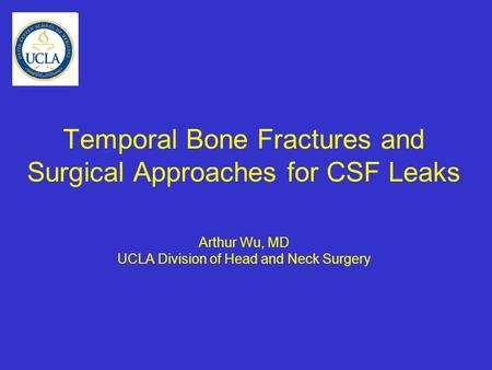 Temporal Bone Fractures and Surgical Approaches for CSF Leaks Arthur Wu, MD UCLA Division of Head and Neck Surgery.