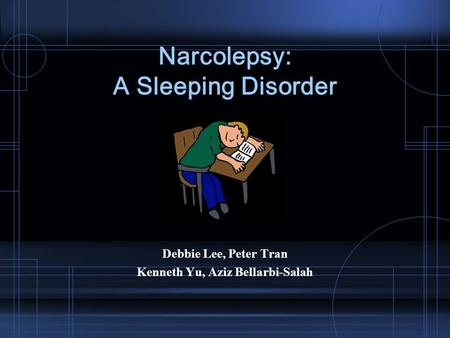 Narcolepsy: A Sleeping Disorder Debbie Lee, Peter Tran Kenneth Yu, Aziz Bellarbi-Salah.