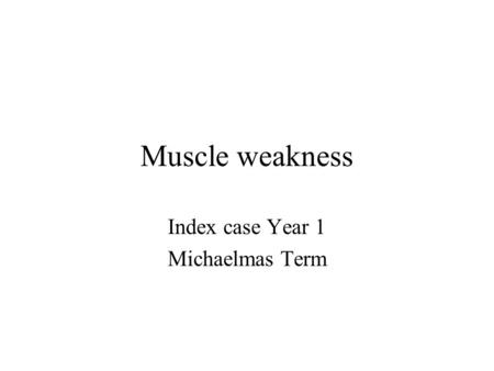 Muscle weakness Index case Year 1 Michaelmas Term.