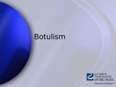 Botulism. Center for Food Security and Public Health Iowa State University 2004 Overview Organism History Epidemiology Transmission Disease in Humans.