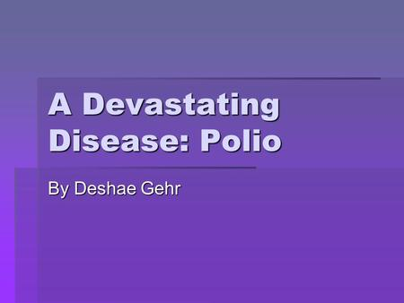 "A Devastating Disease: Polio By Deshae Gehr. The Poliovirus  Causes disease Poliomylitis, literally meaning ""gray spinal cord inflammation  It is a."