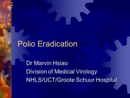 Polio Eradication Dr Marvin Hsiao Division of Medical Virology NHLS/UCT/Groote Schuur Hospital.
