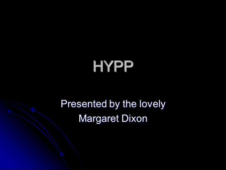 HYPP Presented by the lovely Margaret Dixon. What is HYPP? Also known as Hyperkalemic Periodic Paralysis and Impressive's Syndrome, this is a disease.