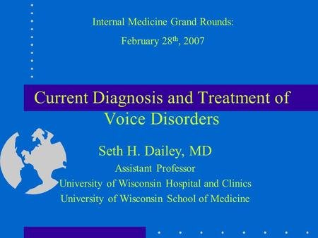 Current Diagnosis and Treatment of Voice Disorders Seth H. Dailey, MD Assistant Professor University of Wisconsin Hospital and Clinics University of Wisconsin.