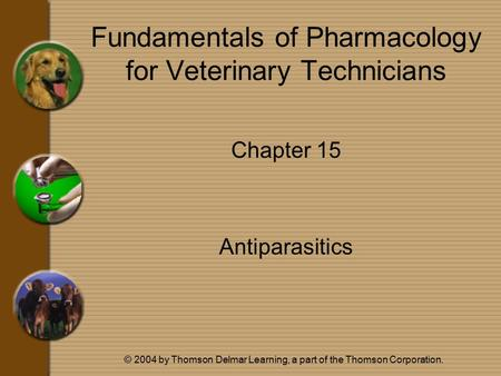 © 2004 by Thomson Delmar Learning, a part of the Thomson Corporation. Fundamentals of Pharmacology for Veterinary Technicians Chapter 15 Antiparasitics.