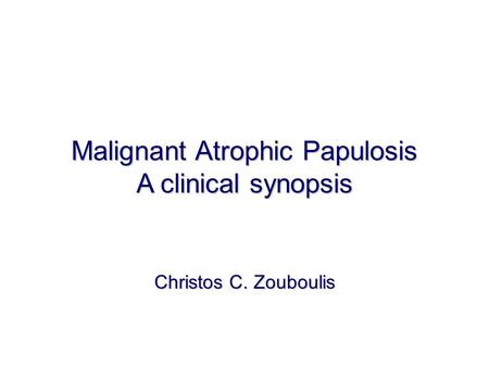 Malignant Atrophic Papulosis A clinical synopsis Christos C. Zouboulis.