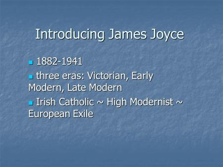 Introducing James Joyce 1882-1941 1882-1941 three eras: Victorian, Early Modern, Late Modern three eras: Victorian, Early Modern, Late Modern Irish Catholic.