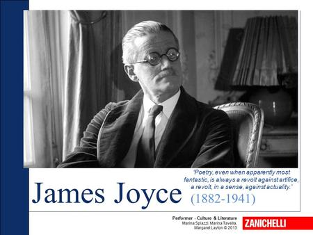 'Poetry, even when apparently most fantastic, is always a revolt against artifice, a revolt, in a sense, against actuality.' James Joyce (1882-1941) Performer.