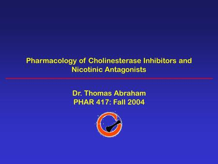 Pharmacology of Cholinesterase Inhibitors and Nicotinic Antagonists Dr. Thomas Abraham PHAR 417: Fall 2004.