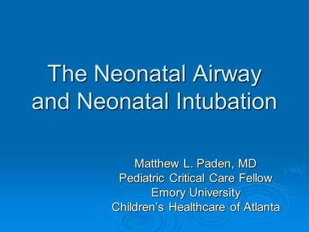 The Neonatal Airway and Neonatal Intubation Matthew L. Paden, MD Pediatric Critical Care Fellow Emory University Children's Healthcare of Atlanta.
