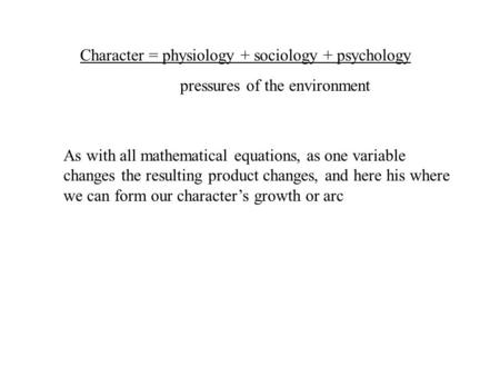 Character = physiology + sociology + psychology pressures of the environment As with all mathematical equations, as one variable changes the resulting.