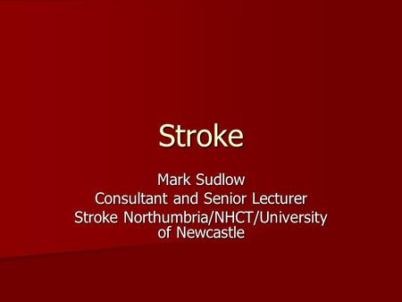 Stroke Mark Sudlow Consultant and Senior Lecturer Stroke Northumbria/NHCT/University of Newcastle.