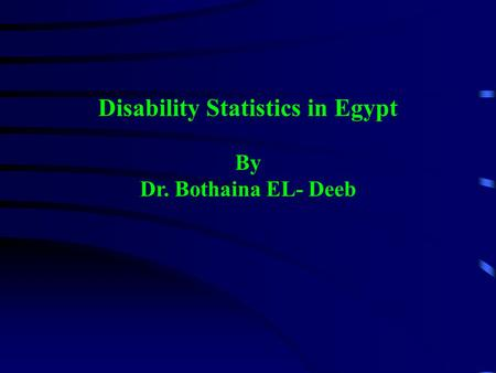 Disability Statistics in Egypt By Dr. Bothaina EL- Deeb.