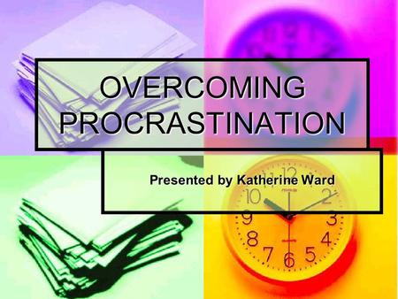 OVERCOMING PROCRASTINATION Presented by Katherine Ward.