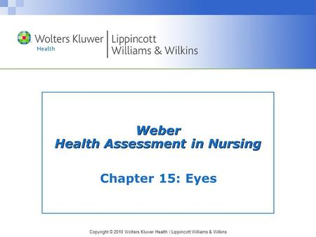 Copyright © 2010 Wolters Kluwer Health | Lippincott Williams & Wilkins Chapter 15: Eyes Weber Health Assessment in Nursing.