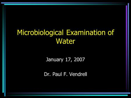 Microbiological Examination of Water January 17, 2007 Dr. Paul F. Vendrell.