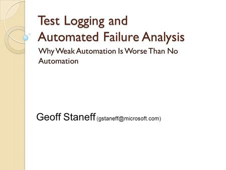 Test Logging and Automated Failure Analysis Why Weak Automation Is Worse Than No Automation Geoff Staneff