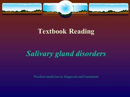Textbook Reading Salivary gland disorders Nuclear medicine in diagnosis and treatment.