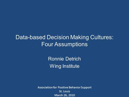 Data-based Decision Making Cultures: Four Assumptions Ronnie Detrich Wing Institute Association for Positive Behavior Support St. Louis March 26, 2010.