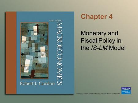 Copyright © 2006 Pearson Addison-Wesley. All rights reserved. Chapter 4 Monetary and Fiscal Policy in the IS-LM Model.